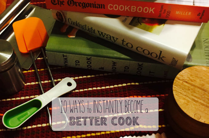 10 ways to instantly become a better cook
