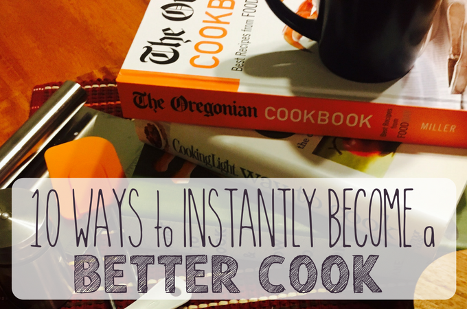 10 Simple Ways to Instantly Become a Better Cook