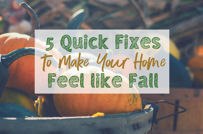 5 Quick Fixes to Make Your Home Feel Like Fall, That You Can Do Today!
